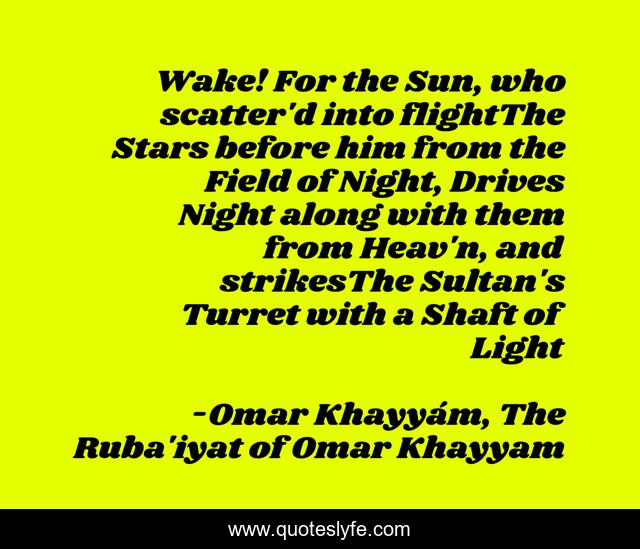 Wake! For the Sun, who scatter'd into flightThe Stars before him from the Field of Night, Drives Night along with them from Heav'n, and strikesThe Sultan's Turret with a Shaft of Light
