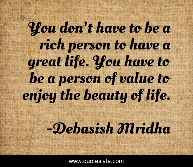 You Don T Have To Be A Rich Person To Have A Great Life You Have To Quote By Debasish Mridha Quoteslyfe