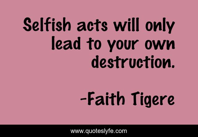 Selfish acts will only lead to your own destruction.