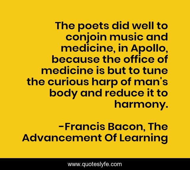 The poets did well to conjoin music and medicine, in Apollo, because the office of medicine is but to tune the curious harp of man's body and reduce it to harmony.