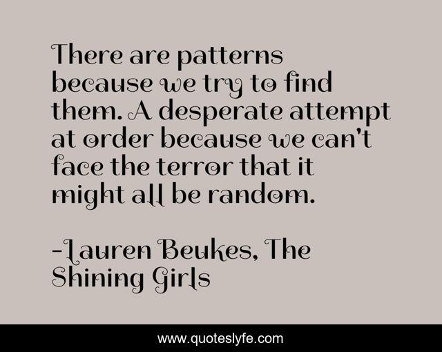 There Are Patterns Because We Try To Find Them A Desperate Attempt At Quote By Lauren Beukes The Shining Girls Quoteslyfe Gather 5 ghostly arctic seaweed. quoteslyfe