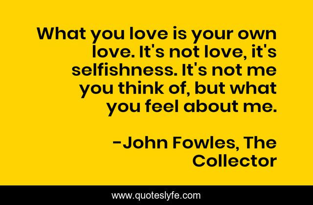 What you love is your own love. It's not love, it's selfishness. It's not me you think of, but what you feel about me.