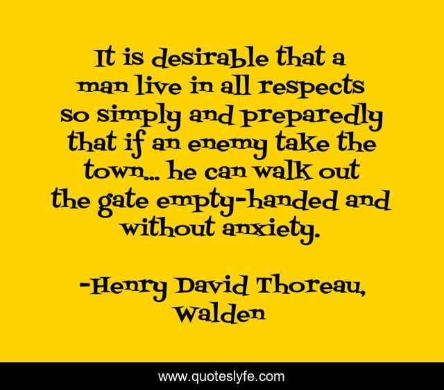 It is desirable that a man live in all respects so simply and preparedly that if an enemy take the town... he can walk out the gate empty-handed and without anxiety.