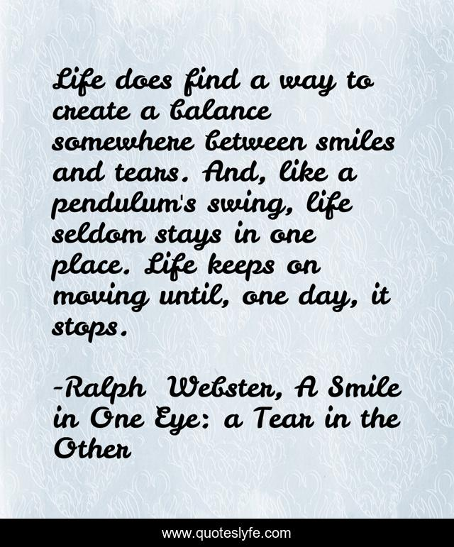 Life does find a way to create a balance somewhere between smiles and tears. And, like a pendulum's swing, life seldom stays in one place. Life keeps on moving until, one day, it stops.