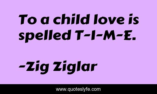 To a child love is spelled T-I-M-E.