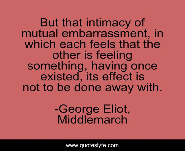 But that intimacy of mutual embarrassment, in which each feels that the other is feeling something, having once existed, its effect is not to be done away with.