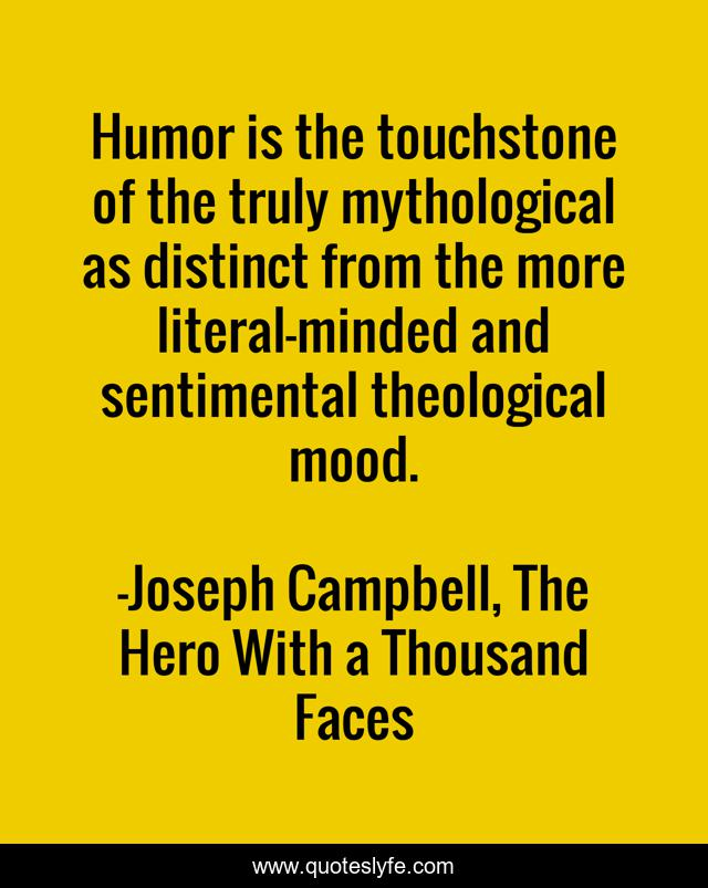 Humor is the touchstone of the truly mythological as distinct from the more literal-minded and sentimental theological mood.