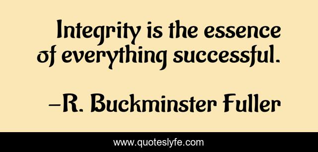 Integrity is the essence of everything successful.