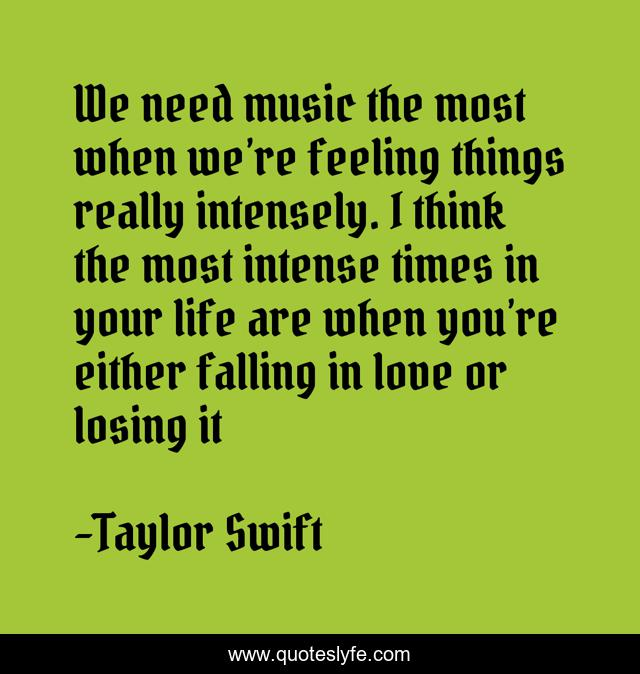 We need music the most when we're feeling things really intensely. I think the most intense times in your life are when you're either falling in love or losing it