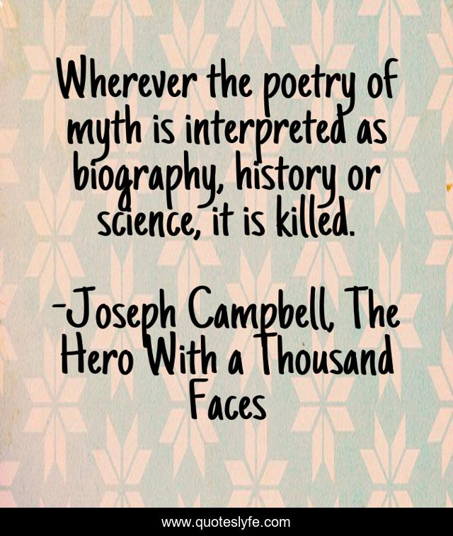 Wherever the poetry of myth is interpreted as biography, history or science, it is killed.