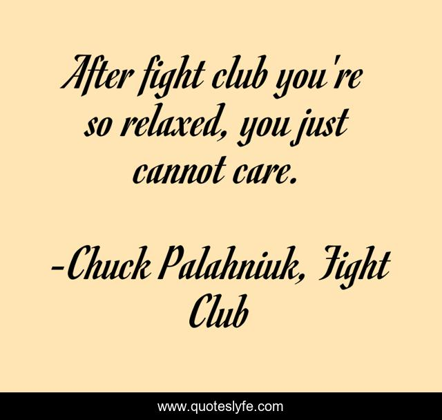 After fight club you're so relaxed, you just cannot care.