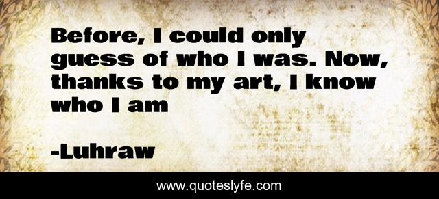 Before I Could Only Guess Of Who I Was Now Thanks To My Art I Know Quote By Luhraw Quoteslyfe