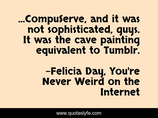 ...CompuServe, and it was not sophisticated, guys. It was the cave painting equivalent to Tumblr.