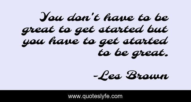 You don't have to be great to get started but you have to get started to be great.