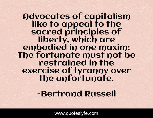 Advocates of capitalism like to appeal to the sacred principles of liberty, which are embodied in one maxim: The fortunate must not be restrained in the exercise of tyranny over the unfortunate.