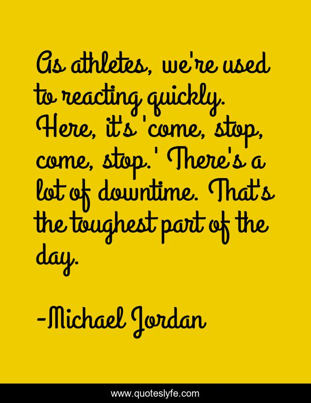 As athletes, we're used to reacting quickly. Here, it's 'come, stop, come, stop.' There's a lot of downtime. That's the toughest part of the day.
