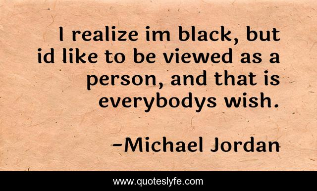 I realize im black, but id like to be viewed as a person, and that is everybodys wish.