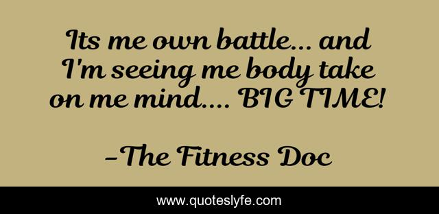 Its me own battle... and I'm seeing me body take on me mind.... BIG TIME!