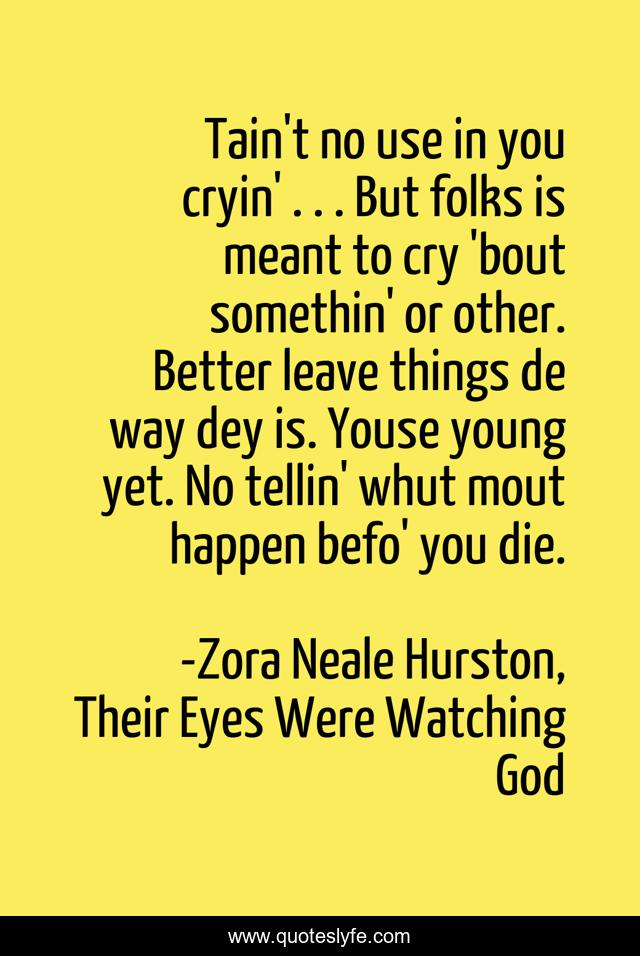 Tain't no use in you cryin' . . . But folks is meant to cry 'bout somethin' or other. Better leave things de way dey is. Youse young yet. No tellin' whut mout happen befo' you die.