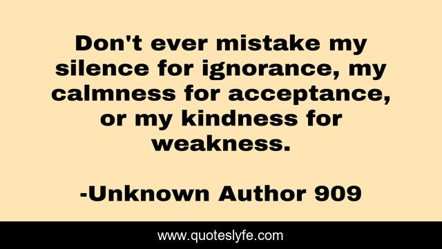 Don't ever mistake my silence for ignorance, my calmness for acceptance, or my kindness for weakness.