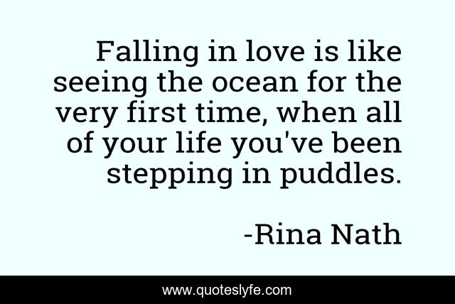 Falling in love is like seeing the ocean for the very first time, when all of your life you've been stepping in puddles.