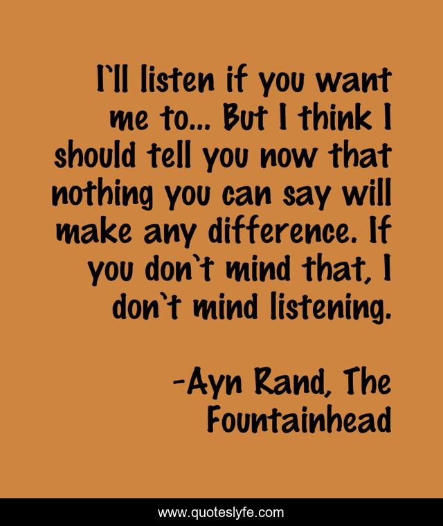 I'll listen if you want me to... But I think I should tell you now that nothing you can say will make any difference. If you don't mind that, I don't mind listening.