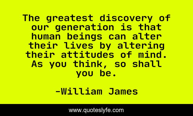 The greatest discovery of our generation is that human beings can alter their lives by altering their attitudes of mind. As you think, so shall you be.