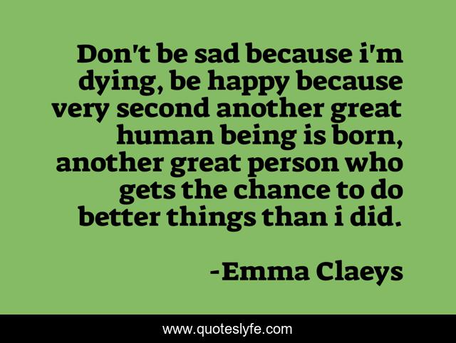 Don T Be Sad Because I M Dying Be Happy Because Very Second Another G Quote By Emma Claeys Quoteslyfe