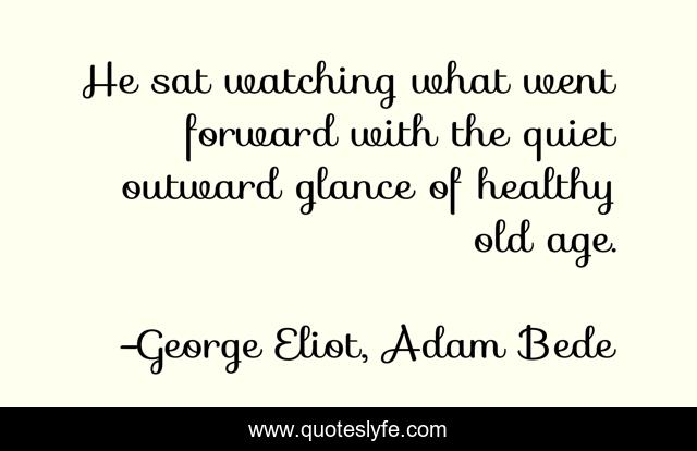 He sat watching what went forward with the quiet outward glance of healthy old age.