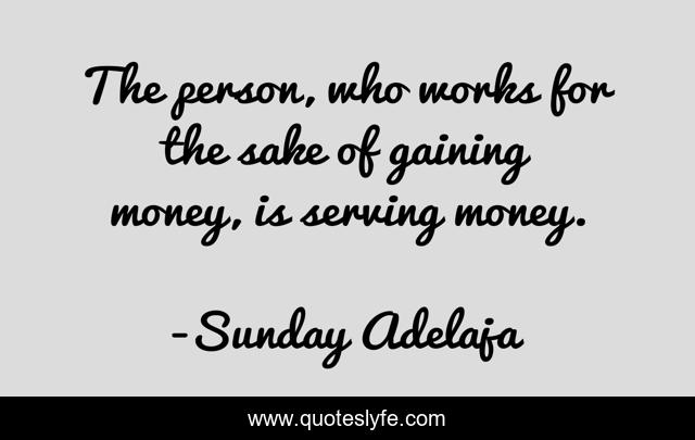 The person, who works for the sake of gaining money, is serving money.