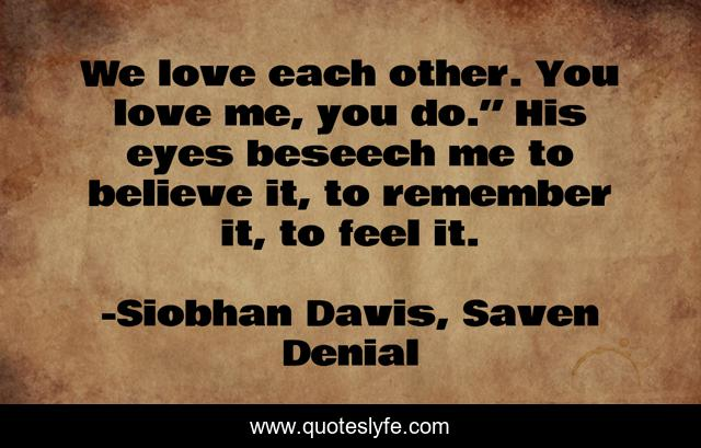 """We love each other. You love me, you do."""" His eyes beseech me to believe it, to remember it, to feel it."""