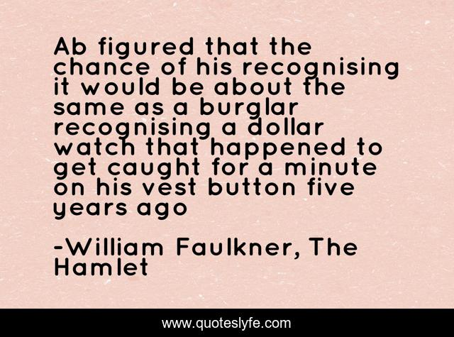 Ab figured that the chance of his recognising it would be about the same as a burglar recognising a dollar watch that happened to get caught for a minute on his vest button five years ago