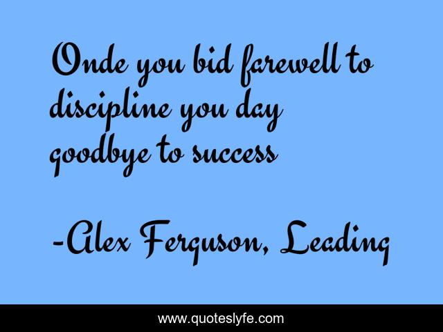 Once You Bid Farewell To Discipline You Say Goodbye To Success Quote By Alex Ferguson Leading Quoteslyfe