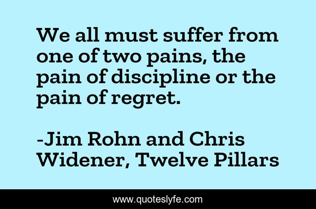 We all must suffer from one of two pains, the pain of discipline or the pain of regret.