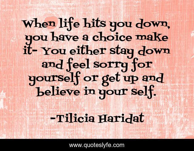 When life hits you down, you have a choice make it- You either stay down and feel sorry for yourself or get up and believe in your self.