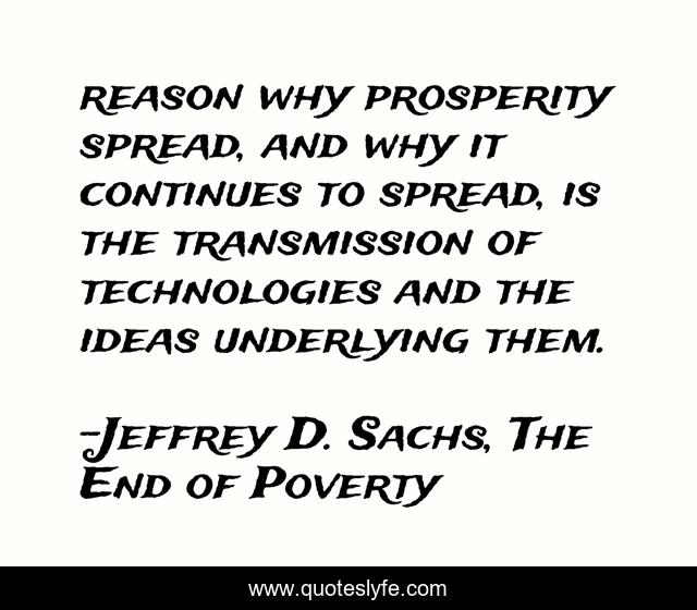 reason why prosperity spread, and why it continues to spread, is the transmission of technologies and the ideas underlying them.