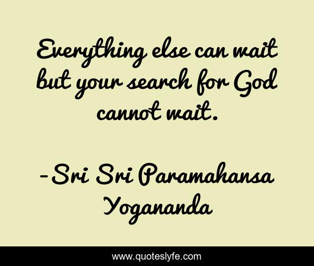Everything else can wait but your search for God cannot wait.