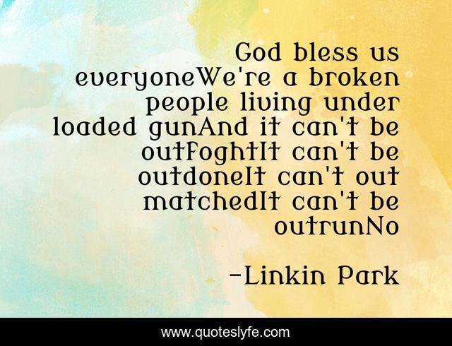 God Bless Us Everyonewe Re A Broken People Living Under Loaded Gunand Quote By Linkin Park Quoteslyfe