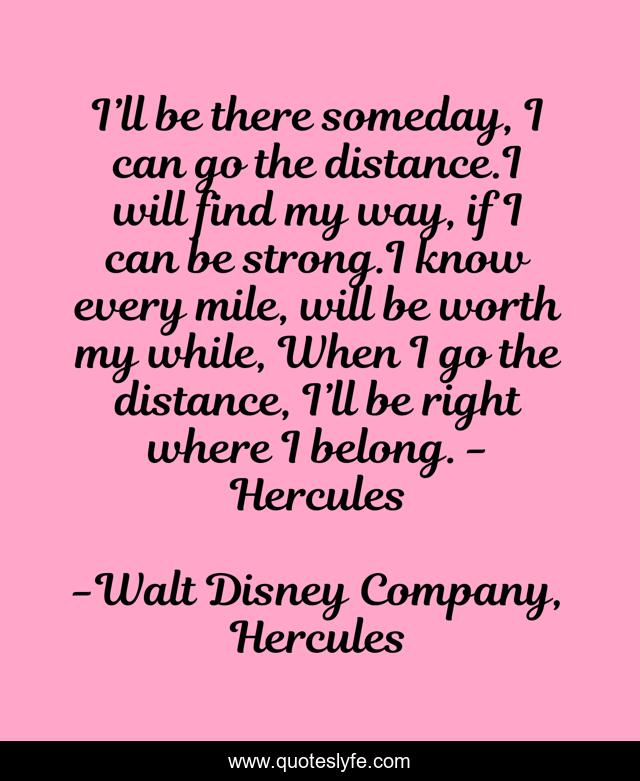I'll be there someday, I can go the distance.I will find my way, if I can be strong.I know every mile, will be worth my while, When I go the distance, I'll be right where I belong. - Hercules