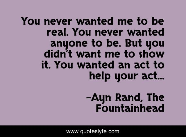 You never wanted me to be real. You never wanted anyone to be. But you didn't want me to show it. You wanted an act to help your act...
