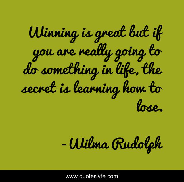 Winning is great but if you are really going to do something in life, the secret is learning how to lose.