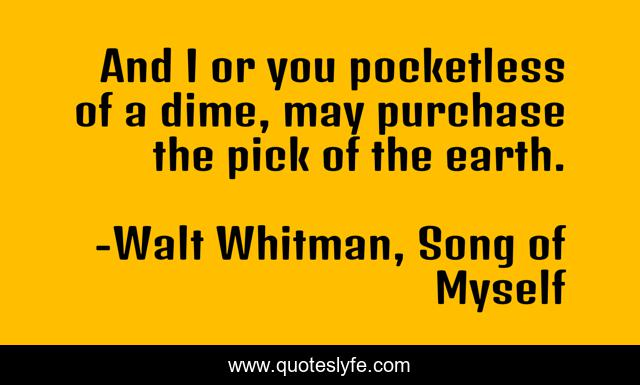 And I or you pocketless of a dime, may purchase the pick of the earth.