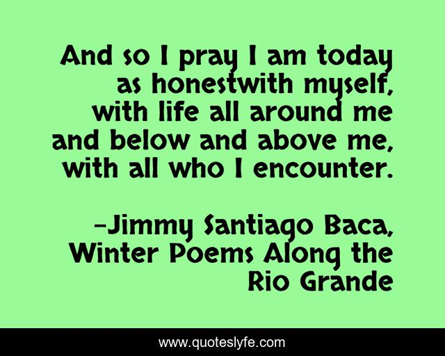 And so I pray I am today as honestwith myself, with life all around me and below and above me, with all who I encounter.