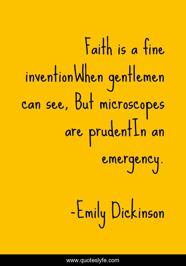Faith is a fine inventionWhen gentlemen can see, But microscopes are prudentIn an emergency.