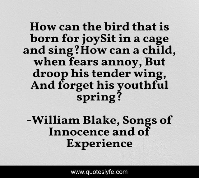 How can the bird that is born for joySit in a cage and sing?How can a child, when fears annoy, But droop his tender wing, And forget his youthful spring?