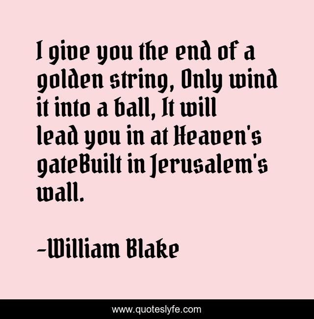 I give you the end of a golden string, Only wind it into a ball, It will lead you in at Heaven's gateBuilt in Jerusalem's wall.