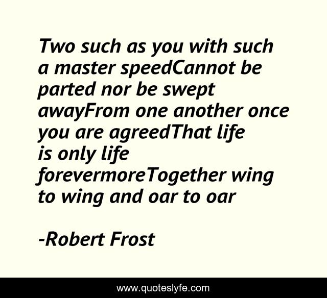 Two such as you with such a master speedCannot be parted nor be swept awayFrom one another once you are agreedThat life is only life forevermoreTogether wing to wing and oar to oar