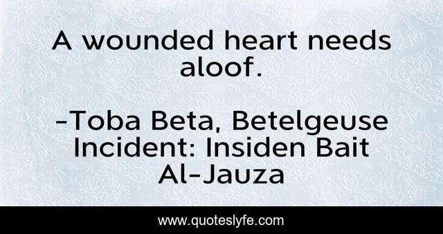 A wounded heart needs aloof.