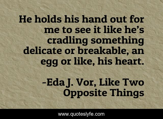 He holds his hand out for me to see it like he's cradling something delicate or breakable, an egg or like, his heart.