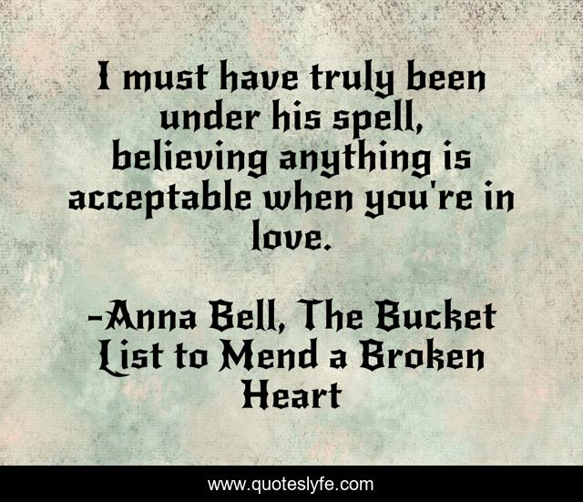 I must have truly been under his spell, believing anything is acceptable when you're in love.